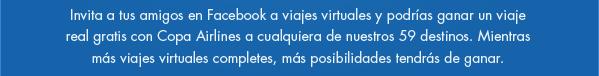 Invita a tus amigos en Facebook a viajes virtuales y podr�as ganar un viaje real gratis con Copa Airlines a cualquiera de nuestros 59 destinos. Mientras m�s viajes virtuales completes, m�s posibilidades tendr�s de ganar.